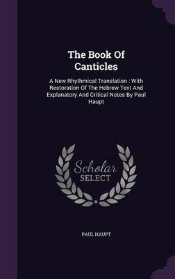 The Book of Canticles - A New Rhythmical Translation: With Restoration of the Hebrew Text and Explanatory and Critical Notes by...