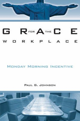 Grace for the Workplace - Monday Morning Incentive (Paperback): Paul G. Johnson