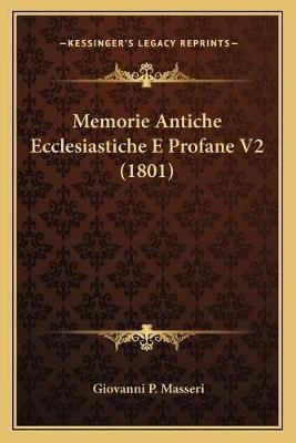 Memorie Antiche Ecclesiastiche E Profane V2 (1801) (Italian, Paperback): Giovanni P. Masseri