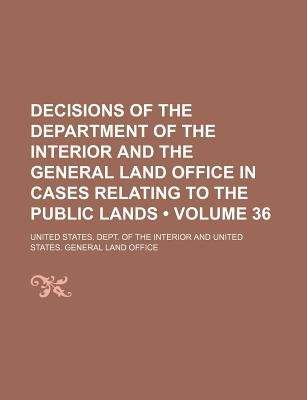 Decisions of the Department of the Interior and the General Land Office in Cases Relating to the Public Lands (Volume 36)...