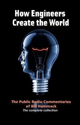 How Engineers Create the World - Bill Hammack's Public Radio Commentaries (Paperback, 2nd): William S Hammack