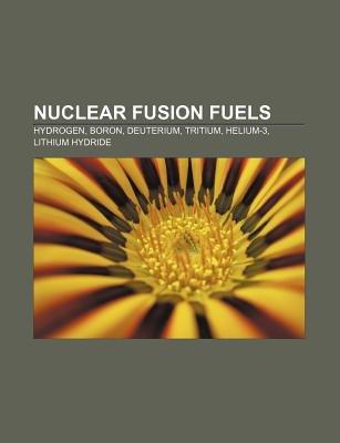 Nuclear Fusion Fuels - Hydrogen, Boron, Deuterium, Tritium, Helium-3, Lithium Hydride (Paperback): Source Wikipedia