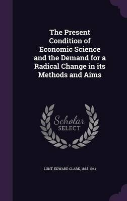 The Present Condition of Economic Science and the Demand for a Radical Change in Its Methods and Aims (Hardcover): Edward Clark...