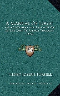 A Manual of Logic - Or a Statement and Explanation of the Laws of Formal Thought (1870) (Hardcover): Henry Joseph Turrell