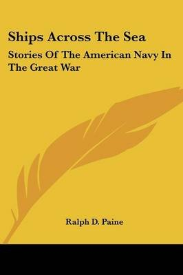 Ships Across The Sea - Stories Of The American Navy In The Great War (Paperback): Ralph D Paine
