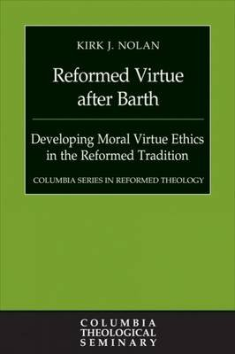 Reformed Virtue after Barth - Developing Moral Virtue Ethics in the Reformed Tradition (Hardcover): Kirk J Nolan
