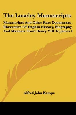 The Loseley Manuscripts - Manuscripts and Other Rare Documents, Illustrative of English History, Biography and Manners from...