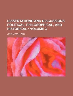 Dissertations and Discussions Political, Philosophical, and Historical (Volume 3) (Paperback): John Stuart Mill