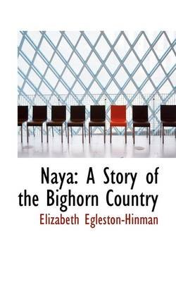 Naya - A Story of the Bighorn Country (Hardcover): Elizabeth Egleston-Hinman