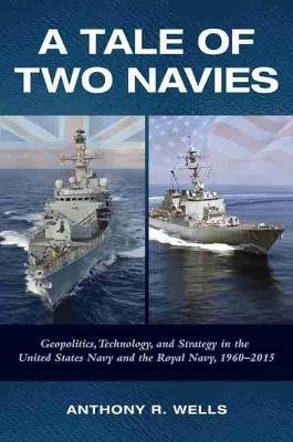 A Tale of Two Navies - Geopolitics, Technology, and Strategy in the United States Navy and the Royal Navy, 1960-2015...