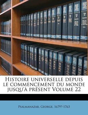 Histoire Universelle Depuis Le Commencement Du Monde Jusqu'a Present Volume 22 (French, Paperback): George Psalmanazar