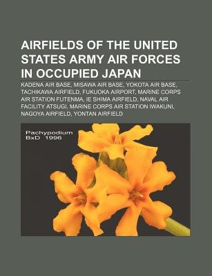 Airfields of the United States Army Air Forces in Occupied Japan - Kadena Air Base, Misawa Air Base, Yokota Air Base, Tachikawa...