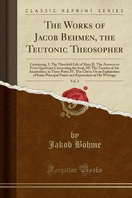 The Works of Jacob Behmen, the Teutonic Theosopher, Vol. 2 - Containing, I. the Threefold Life of Man; II. the Answers to Forty...