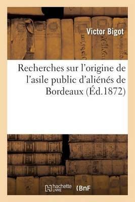 Recherches Sur L'Origine de L'Asile Public D'Alienes de Bordeaux - , Avec Des Pieces Justificatives Inedites...