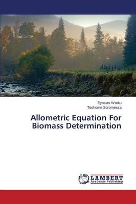 Allometric Equation for Biomass Determination (Paperback): Worku Eyosias, Soromessa Teshome