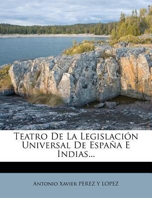 Teatro de La Legislacion Universal de Espana E Indias... (Spanish, Paperback): Antonio Xavier Perez y. Lopez