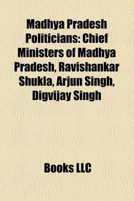 Madhya Pradesh Politicians - Chief Ministers of Madhya Pradesh, Ravishankar Shukla, Arjun Singh, Digvijay Singh (Paperback):...