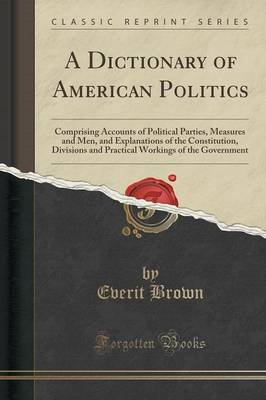 A Dictionary of American Politics - Comprising Accounts of Political Parties, Measures and Men, and Explanations of the...