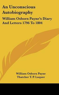An Unconscious Autobiography - William Osborn Payne's Diary and Letters 1796 to 1804 (Hardcover): William Osborn Payne