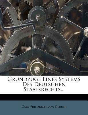 Grundzuge Eines Systems Des Deutschen Staatsrechts... (English, German, Paperback): Carl Friedrich Von Gerber