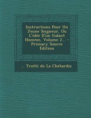 Instructions Pour Un Jeune Seigneur, Ou L'Idee D'Un Galant Homme, Volume 2... - Primary Source Edition (French,...