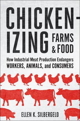 Chickenizing Farms and Food - How Industrial Meat Production Endangers Workers, Animals, and Consumers (Hardcover): Ellen K....