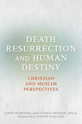 Death, Resurrection, and Human Destiny - Christian and Muslim Perspectives (Paperback): David Marshall, Lucinda Mosher