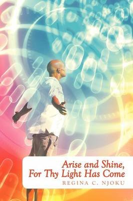 Arise and Shine, For Thy Light Has Come (Paperback): Regina C Njoku