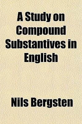 A Study on Compound Substantives in English (Paperback): Nils, Bergsten,