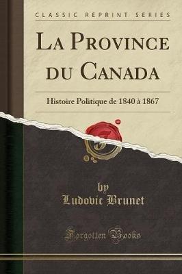 La Province Du Canada - Histoire Politique de 1840 a 1867 (Classic Reprint) (French, Paperback): Ludovic Brunet