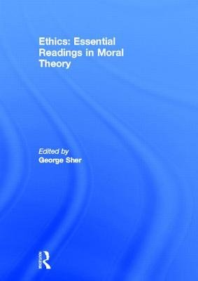 Ethics: Essential Readings in Moral Theory (Hardcover): George Sher