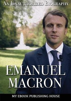Emmanuel Macron - An Unauthorized Biography (Paperback): My Ebook Publishing House
