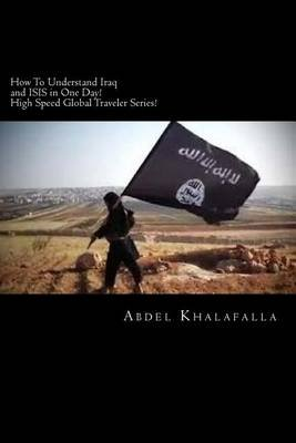 How to Understand Iraq and Isis in One Day! High Speed Global Traveler Series! (Paperback): Abdel Khalafalla