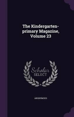 The Kindergarten-Primary Magazine, Volume 23 (Hardcover): Anonymous
