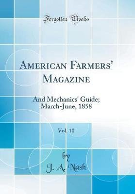 American Farmers' Magazine, Vol. 10 - And Mechanics' Guide; March-June, 1858 (Classic Reprint) (Hardcover): J. A. Nash