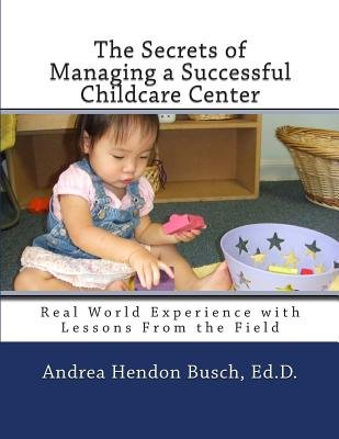 The Secrets of Managing a Successful Childcare Center - Real World Experience with Lessons from the Field (Paperback): Andrea...