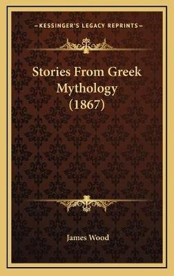 Stories from Greek Mythology (1867) (Hardcover): James Wood
