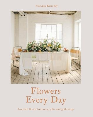 Flowers Every Day - Inspired florals for home, gifts and gatherings (Hardcover): Florence Kennedy