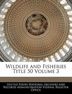 Wildlife and Fisheries Title 50 Volume 3 (Paperback): United States National Archives and Reco
