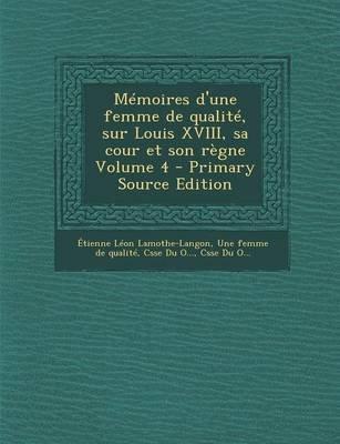 Memoires D'Une Femme de Qualite, Sur Louis XVIII, Sa Cour Et Son Regne Volume 4 - Primary Source Edition (French,...