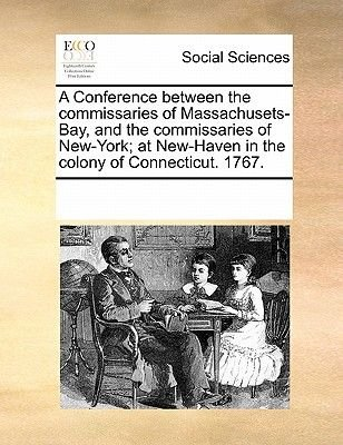 A Conference Between the Commissaries of Massachusets-Bay, and the Commissaries of New-York; At New-Haven in the Colony of...