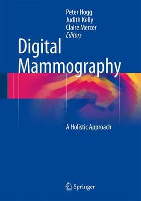 Digital Mammography - A Holistic Approach (Hardcover): Peter Hogg, Judith Kelly, Claire Mercer