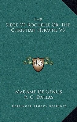 The Siege of Rochelle Or, the Christian Heroine V3 (Hardcover): Madame De Genlis