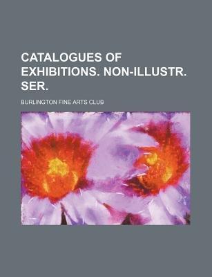 Catalogues of Exhibitions. Non-Illustr. Ser. (Paperback): Burlington Fine Arts Club