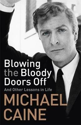Blowing the Bloody Doors Off - And Other Lessons in Life (Hardcover): Michael Caine