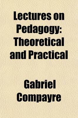 Lectures on Pedagogy Theoretical and Practical (Paperback): Gabriel Compayr e