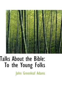 Talks about the Bible - To the Young Folks (Hardcover): John Greenleaf Adams