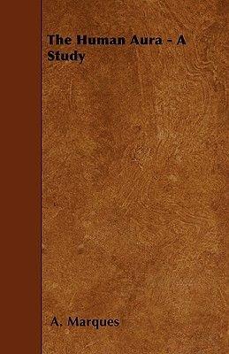 The Human Aura - A Study (Paperback): A. Marques