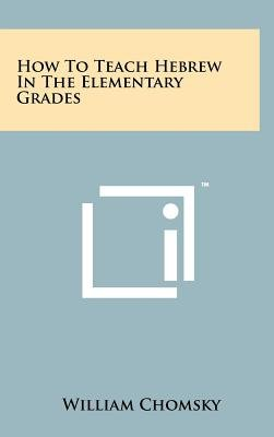 How to Teach Hebrew in the Elementary Grades (Hardcover): William Chomsky