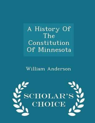 A History of the Constitution of Minnesota - Scholar's Choice Edition (Paperback): William Anderson